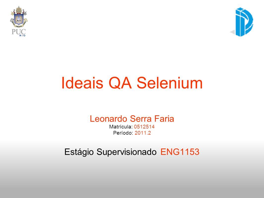 Ideais QA Selenium Leonardo Serra Faria Matrícula: 0512514 Período: 2011.2 Estágio Supervisionado ENG1153