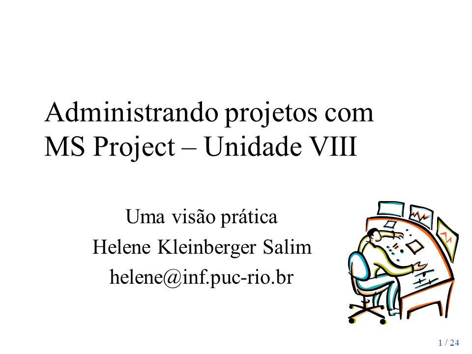 1 / 24 Administrando projetos com MS Project – Unidade VIII Uma visão prática Helene Kleinberger Salim helene@inf.puc-rio.br