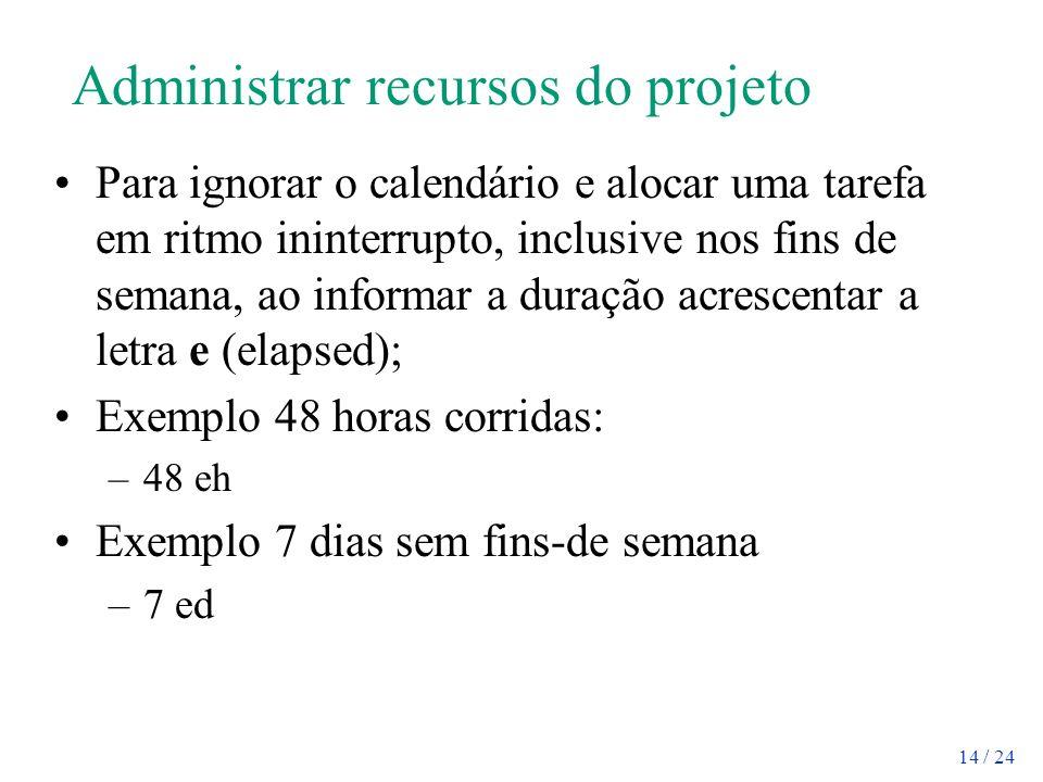 14 / 24 Administrar recursos do projeto Para ignorar o calendário e alocar uma tarefa em ritmo ininterrupto, inclusive nos fins de semana, ao informar