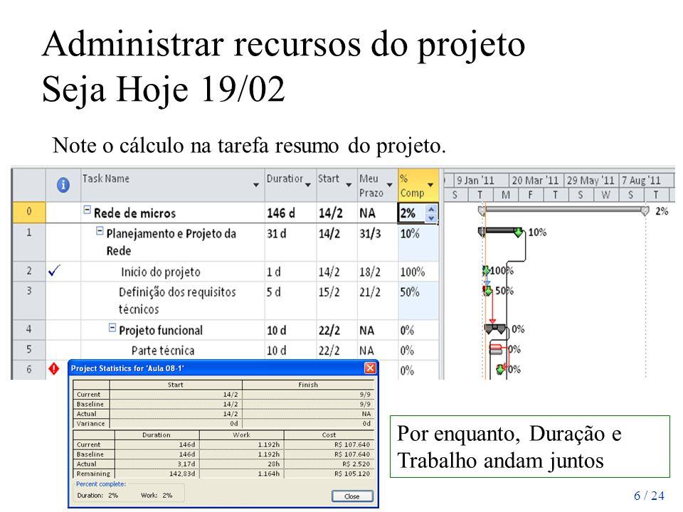 6 / 24 Administrar recursos do projeto Seja Hoje 19/02 Note o cálculo na tarefa resumo do projeto. Por enquanto, Duração e Trabalho andam juntos