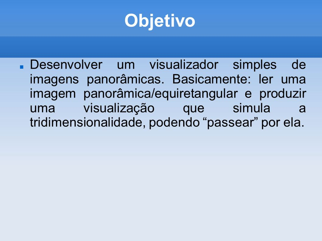 Objetivo Desenvolver um visualizador simples de imagens panorâmicas. Basicamente: ler uma imagem panorâmica/equiretangular e produzir uma visualização