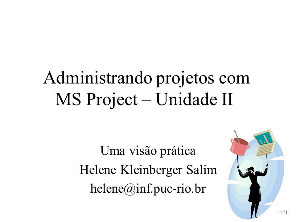 1/21 Administrando projetos com MS Project – Unidade II Uma visão prática Helene Kleinberger Salim helene@inf.puc-rio.br