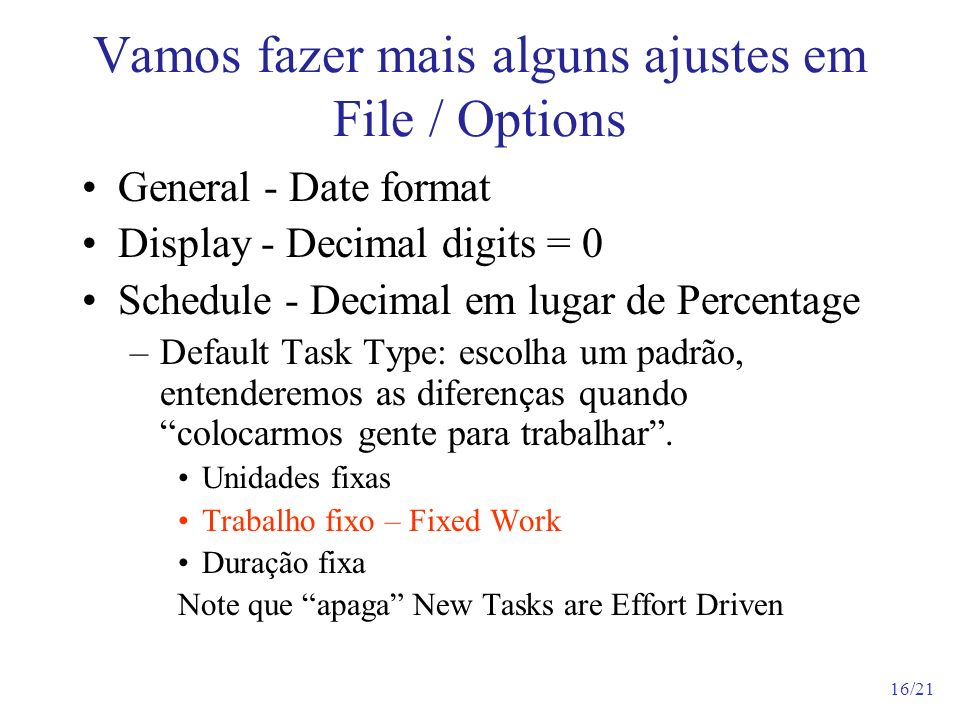 16/21 Vamos fazer mais alguns ajustes em File / Options General - Date format Display - Decimal digits = 0 Schedule - Decimal em lugar de Percentage –