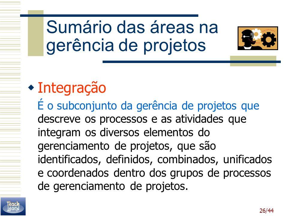 26/44 Sumário das áreas na gerência de projetos Integração É o subconjunto da gerência de projetos que descreve os processos e as atividades que integ