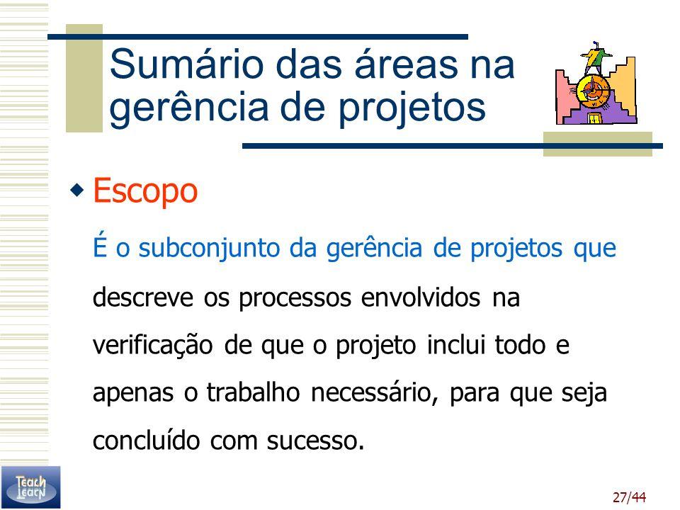 27/44 Sumário das áreas na gerência de projetos Escopo É o subconjunto da gerência de projetos que descreve os processos envolvidos na verificação de