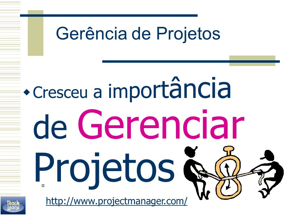 Gerência de Projetos Cresceu a im po rt ân cia de Gerenciar Projetos http://www.projectmanager.com/