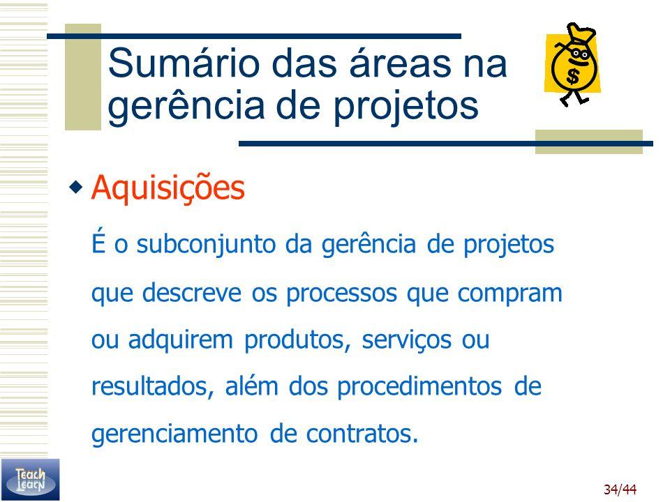 34/44 Sumário das áreas na gerência de projetos Aquisições É o subconjunto da gerência de projetos que descreve os processos que compram ou adquirem p