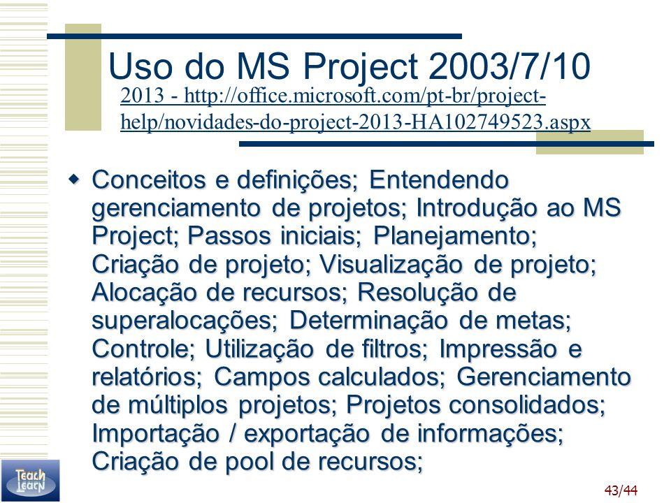 43/44 Uso do MS Project 2003/7/10 Conceitos e definições; Entendendo gerenciamento de projetos; Introdução ao MS Project; Passos iniciais; Planejament