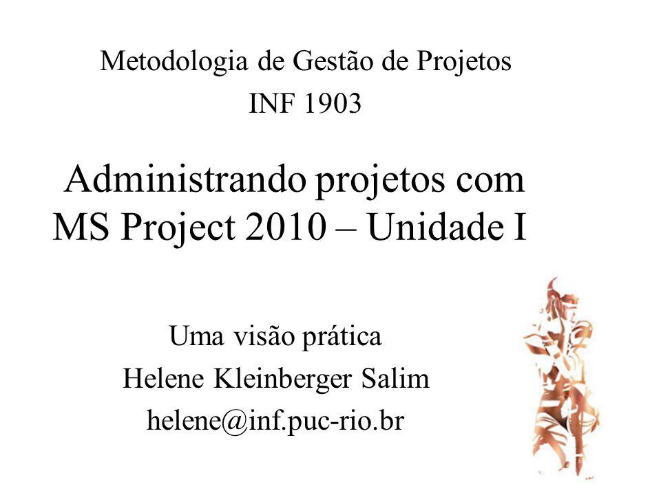 Administrando projetos com MS Project 2010 – Unidade I Uma visão prática Helene Kleinberger Salim helene@inf.puc-rio.br Metodologia de Gestão de Projetos INF 1903