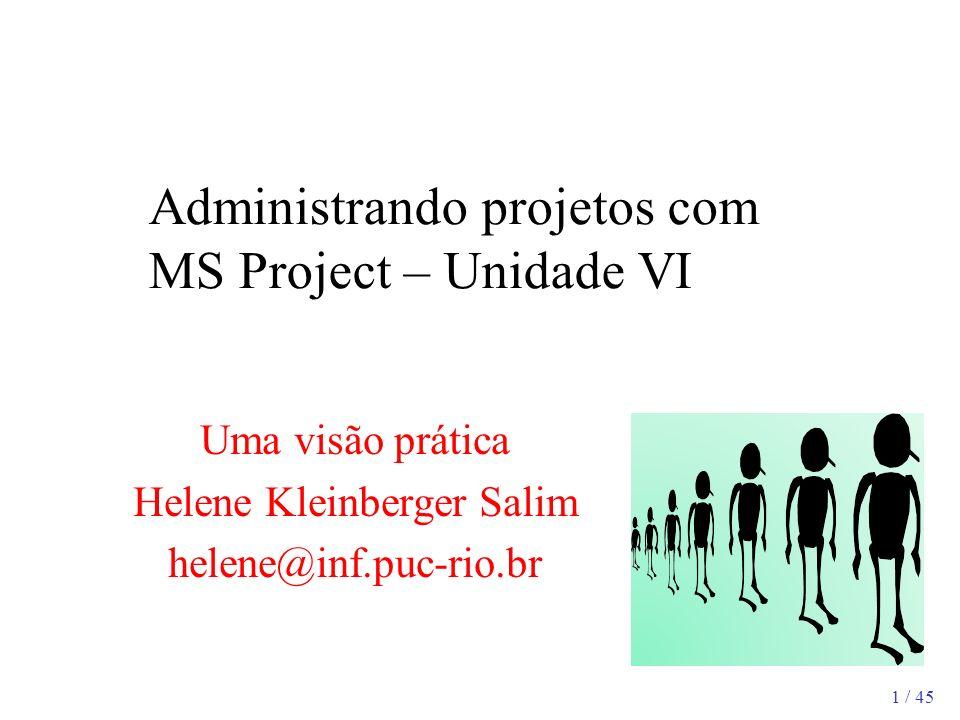 1 / 45 Administrando projetos com MS Project – Unidade VI Uma visão prática Helene Kleinberger Salim helene@inf.puc-rio.br