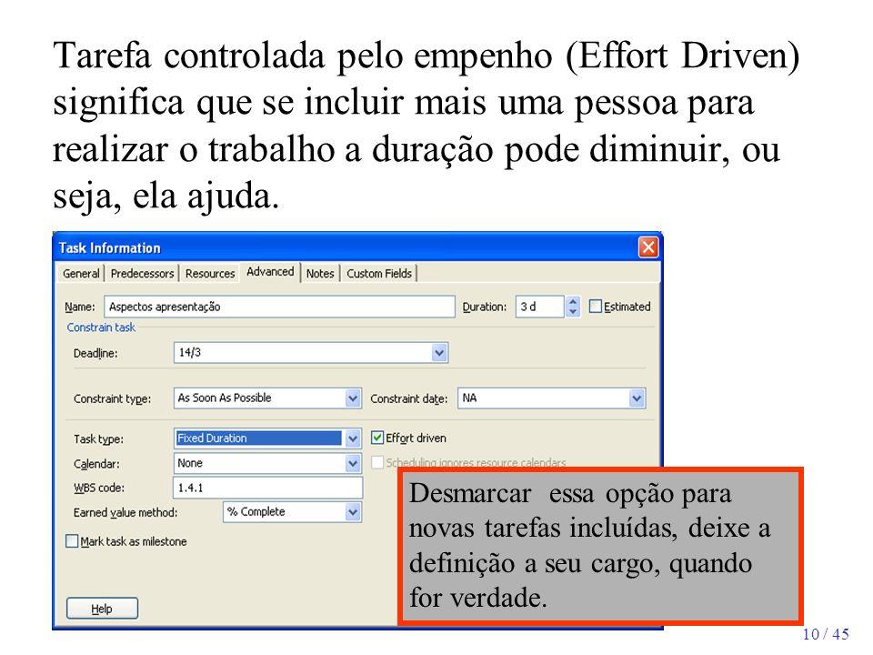 10 / 45 Tarefa controlada pelo empenho (Effort Driven) significa que se incluir mais uma pessoa para realizar o trabalho a duração pode diminuir, ou s