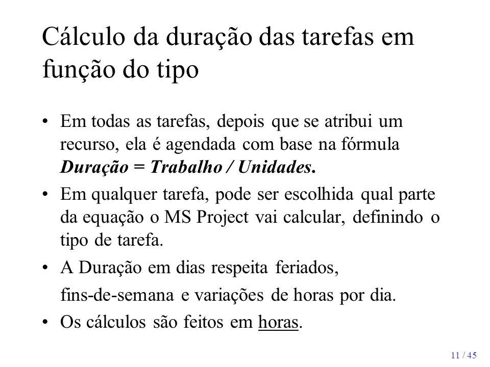 11 / 45 Cálculo da duração das tarefas em função do tipo Em todas as tarefas, depois que se atribui um recurso, ela é agendada com base na fórmula Dur