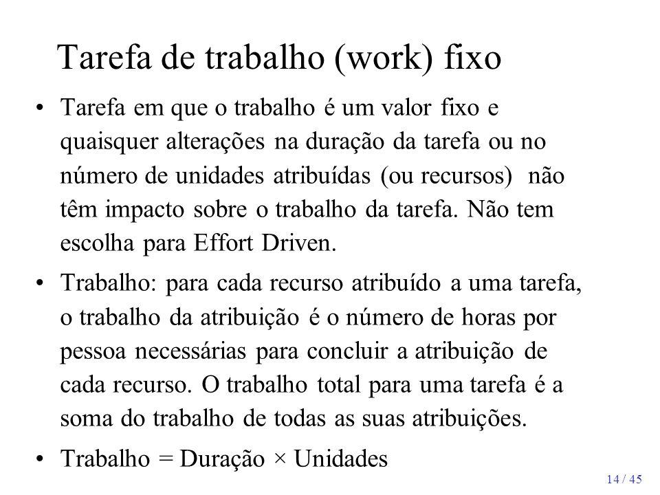 14 / 45 Tarefa de trabalho (work) fixo Tarefa em que o trabalho é um valor fixo e quaisquer alterações na duração da tarefa ou no número de unidades a