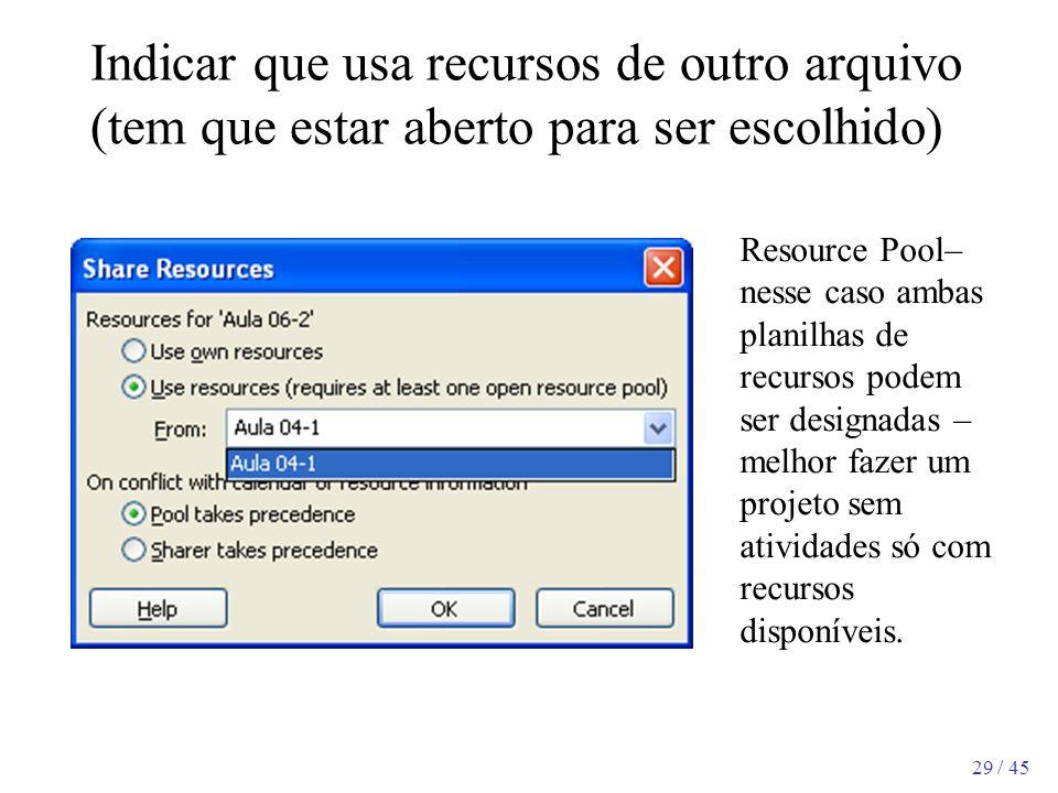 29 / 45 Indicar que usa recursos de outro arquivo (tem que estar aberto para ser escolhido) Resource Pool– nesse caso ambas planilhas de recursos pode