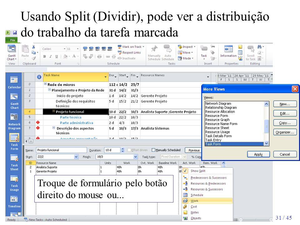 31 / 45 Troque de formulário pelo botão direito do mouse ou... Usando Split (Dividir), pode ver a distribuição do trabalho da tarefa marcada