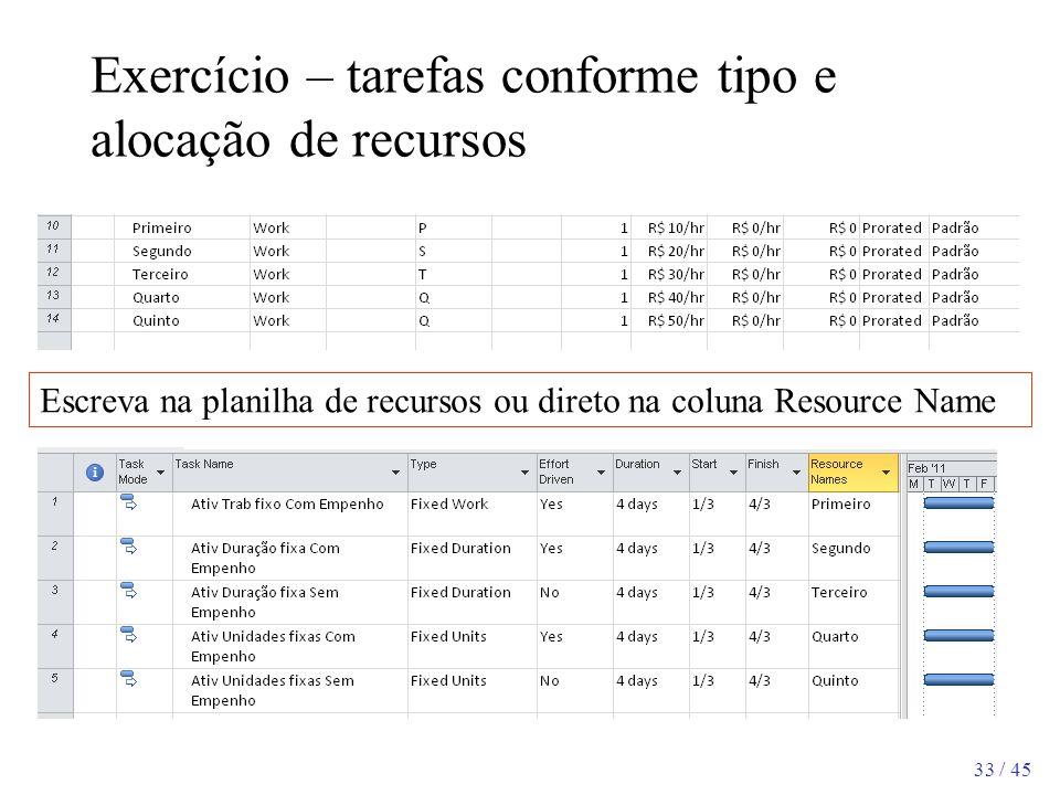 33 / 45 Exercício – tarefas conforme tipo e alocação de recursos Escreva na planilha de recursos ou direto na coluna Resource Name