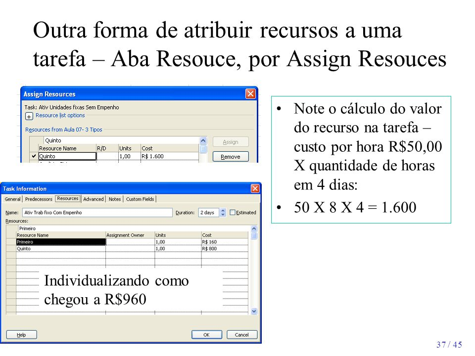37 / 45 Outra forma de atribuir recursos a uma tarefa – Aba Resouce, por Assign Resouces Note o cálculo do valor do recurso na tarefa – custo por hora