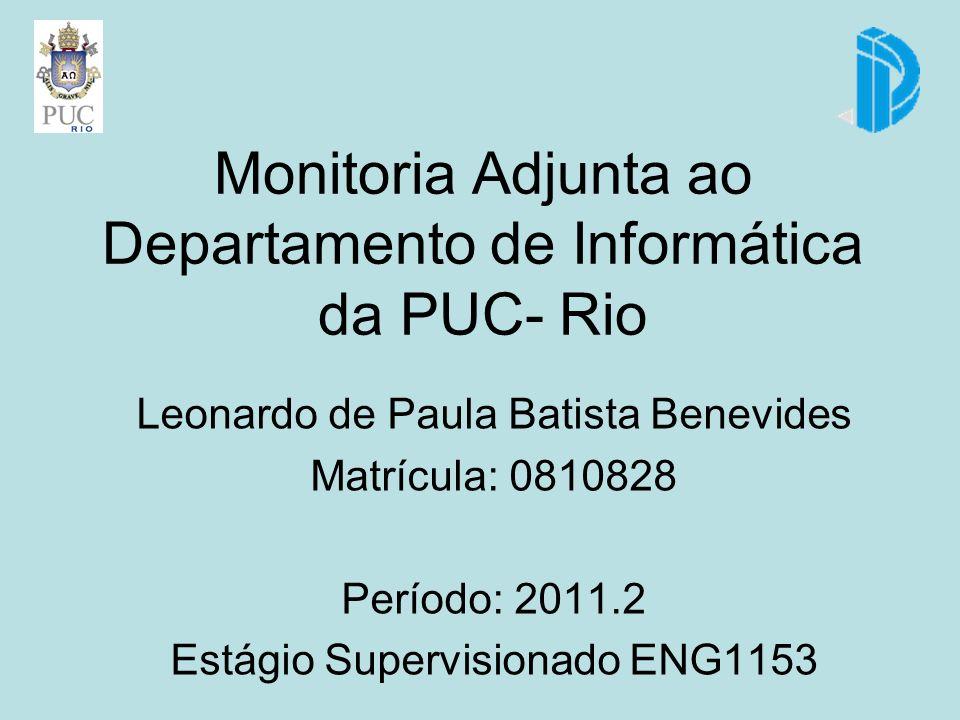 Monitoria Adjunta ao Departamento de Informática da PUC- Rio Leonardo de Paula Batista Benevides Matrícula: 0810828 Período: 2011.2 Estágio Supervisionado ENG1153