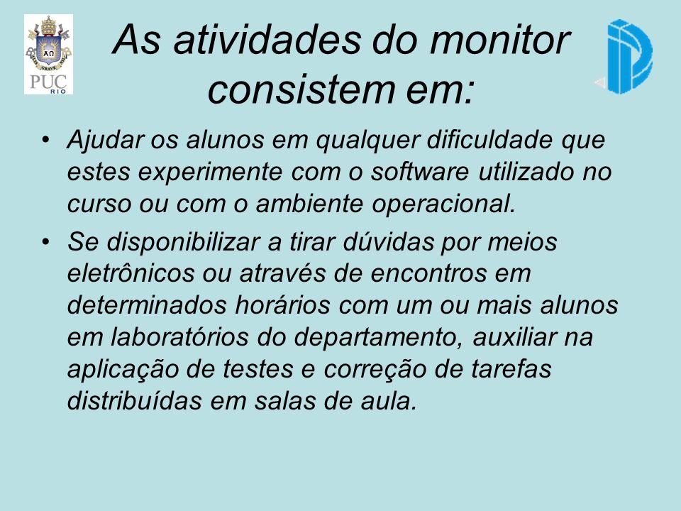 As atividades do monitor consistem em: Ajudar os alunos em qualquer dificuldade que estes experimente com o software utilizado no curso ou com o ambiente operacional.