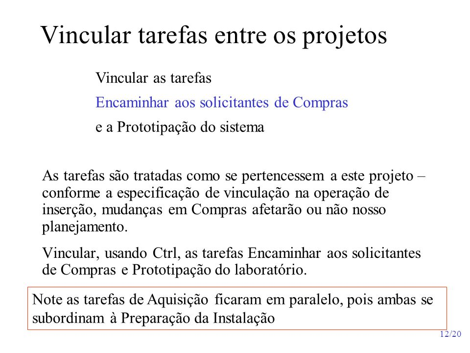 12/20 Vincular tarefas entre os projetos Note as tarefas de Aquisição ficaram em paralelo, pois ambas se subordinam à Preparação da Instalação As tare
