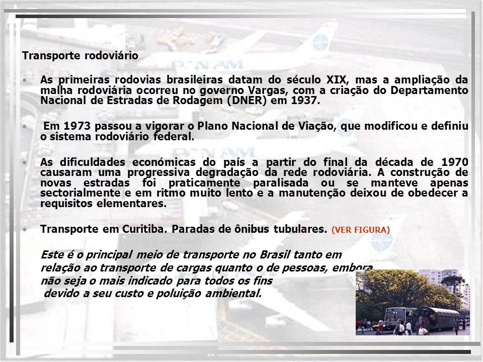 Transporte rodoviário As primeiras rodovias brasileiras datam do século XIX, mas a ampliação da malha rodoviária ocorreu no governo Vargas, com a cria