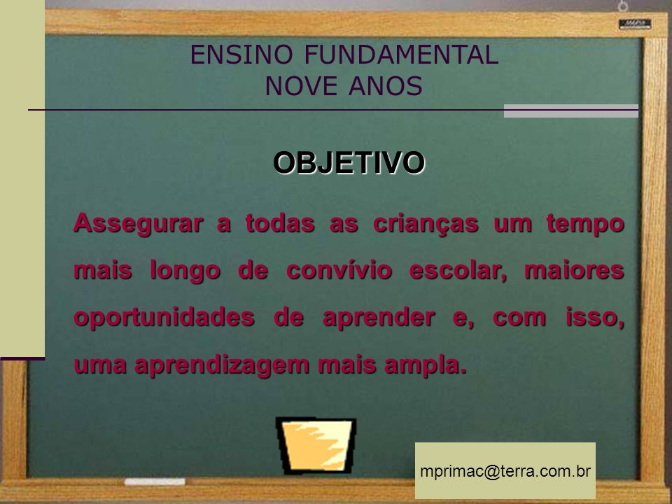 mprimac@terra.com.br OBJETIVO Assegurar a todas as crianças um tempo mais longo de convívio escolar, maiores oportunidades de aprender e, com isso, um
