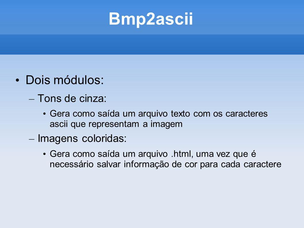 Bmp2ascii Dois módulos: – Tons de cinza: Gera como saída um arquivo texto com os caracteres ascii que representam a imagem – Imagens coloridas: Gera como saída um arquivo.html, uma vez que é necessário salvar informação de cor para cada caractere