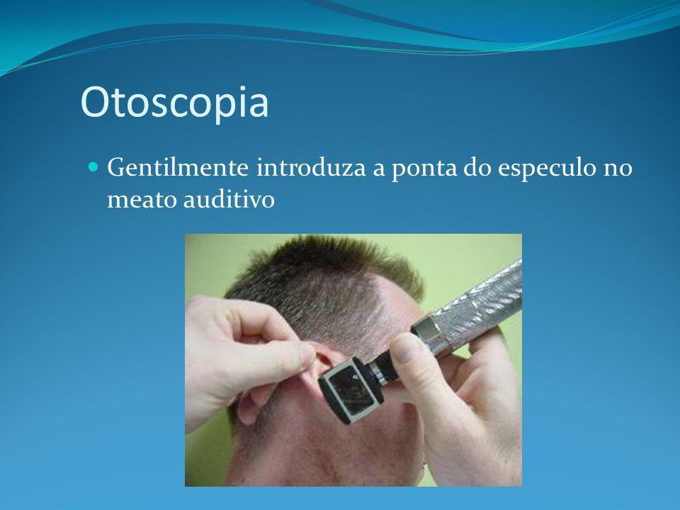 Otoscopia Gentilmente introduza a ponta do especulo no meato auditivo
