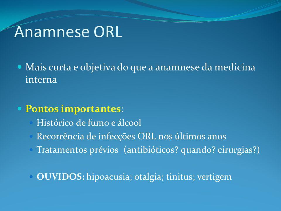 Anamnese ORL NARIZ: obstrução; prurido; espirros; facialgia/cefaléia; rinorréia; epistaxe FARINGE: dor de garganta LARINGE: rouquidão; dispnéia PESCOÇO: entumescimentos