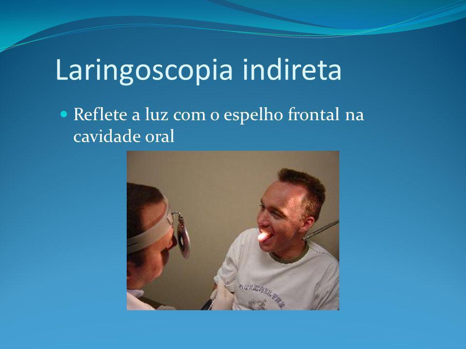 Laringoscopia indireta Reflete a luz com o espelho frontal na cavidade oral