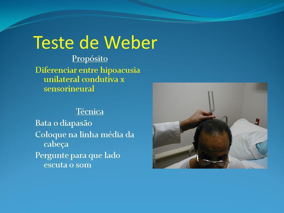 Teste de Weber Propósito Diferenciar entre hipoacusia unilateral condutiva x sensorineural Técnica Bata o diapasão Coloque na linha média da cabeça Pergunte para que lado escuta o som