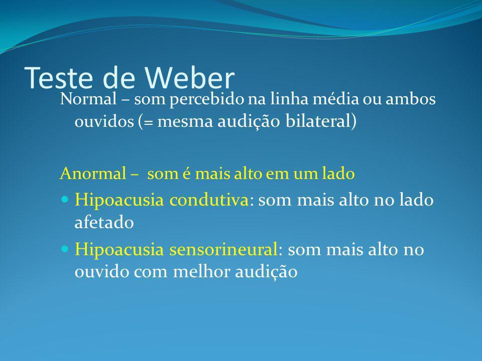 Teste de Weber Normal – som percebido na linha média ou ambos ouvidos (= me sma audição bilateral) Anormal – som é mais alto em um lado Hipoacusia condutiva: som mais alto no lado afetado Hipoacusia sensorineural: som mais alto no ouvido com melhor audição
