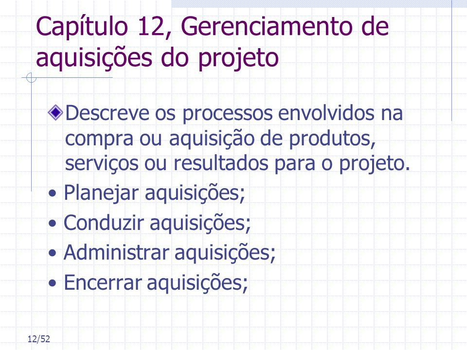 12/52 Capítulo 12, Gerenciamento de aquisições do projeto Descreve os processos envolvidos na compra ou aquisição de produtos, serviços ou resultados