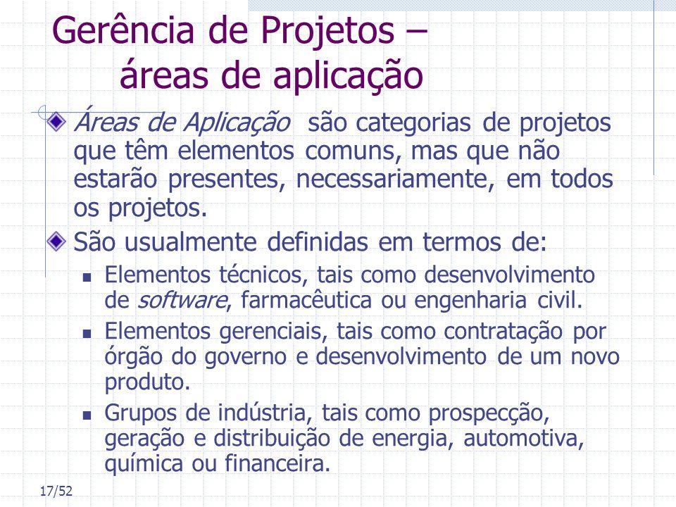 17/52 Gerência de Projetos – áreas de aplicação Áreas de Aplicação são categorias de projetos que têm elementos comuns, mas que não estarão presentes,