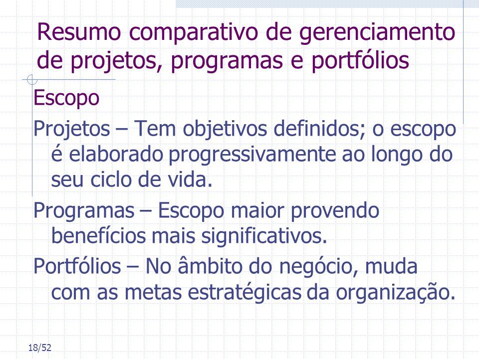 18/52 Resumo comparativo de gerenciamento de projetos, programas e portfólios Escopo Projetos – Tem objetivos definidos; o escopo é elaborado progress