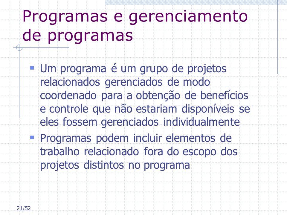 21/52 Programas e gerenciamento de programas Um programa é um grupo de projetos relacionados gerenciados de modo coordenado para a obtenção de benefíc