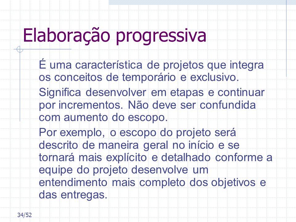 34/52 Elaboração progressiva É uma característica de projetos que integra os conceitos de temporário e exclusivo. Significa desenvolver em etapas e co