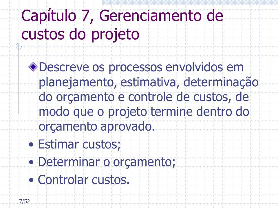 7/52 Capítulo 7, Gerenciamento de custos do projeto Descreve os processos envolvidos em planejamento, estimativa, determinação do orçamento e controle