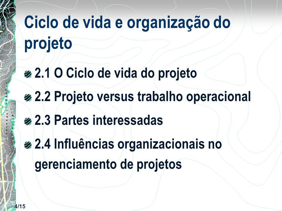 5/15 2.1 O ciclo de vida do projeto A organização ou os gerentes de projetos podem dividir projetos em fases para oferecer melhor controle gerencial com ligações adequadas com as operações em andamento da organização executora.