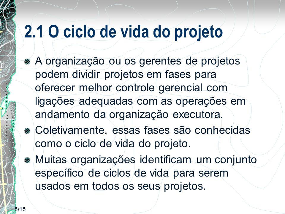 5/15 2.1 O ciclo de vida do projeto A organização ou os gerentes de projetos podem dividir projetos em fases para oferecer melhor controle gerencial c