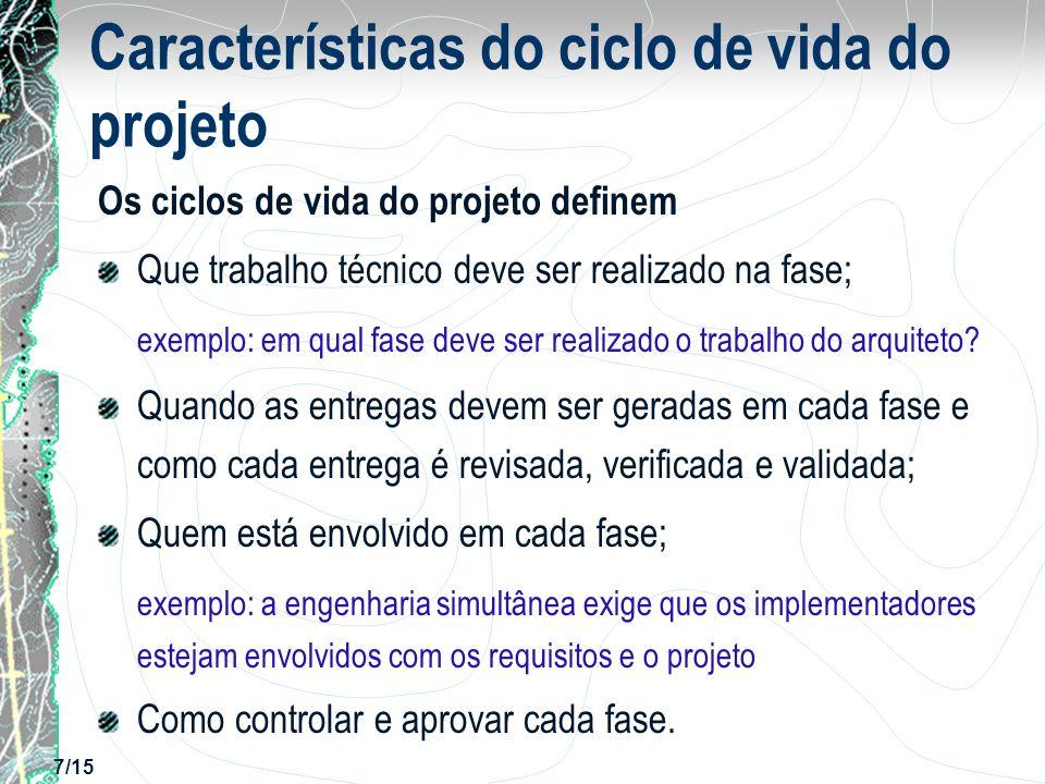 7/15 Características do ciclo de vida do projeto Os ciclos de vida do projeto definem Que trabalho técnico deve ser realizado na fase; exemplo: em qua