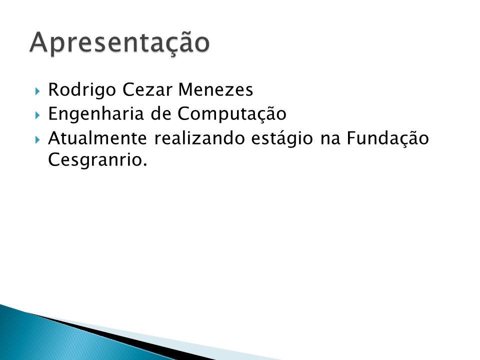 Rodrigo Cezar Menezes Engenharia de Computação Atualmente realizando estágio na Fundação Cesgranrio.