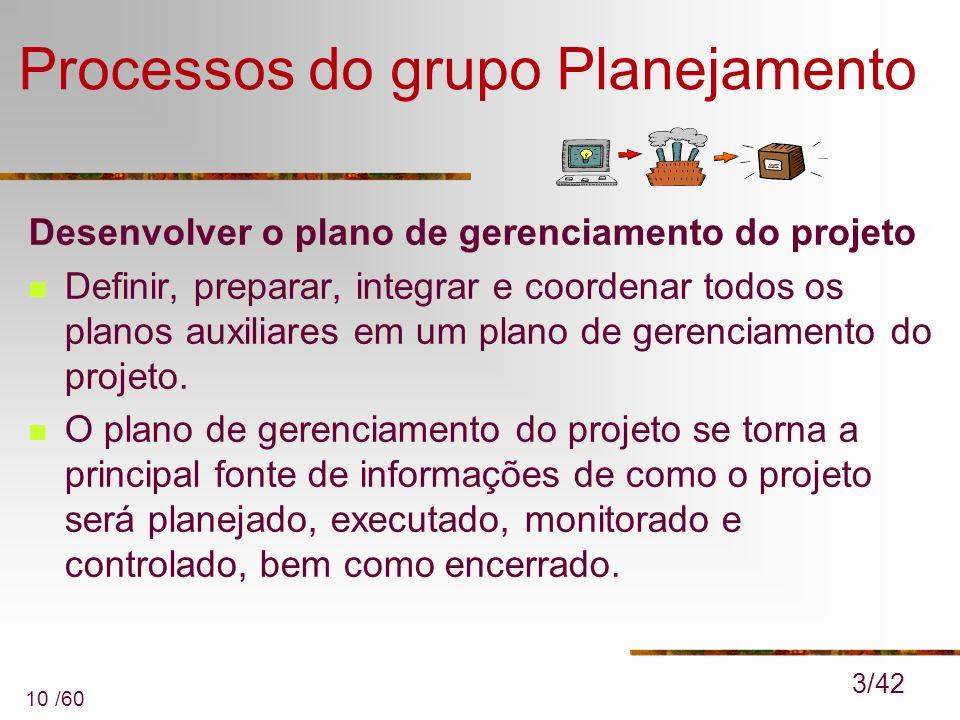 10 /60 Processos do grupo Planejamento Desenvolver o plano de gerenciamento do projeto Definir, preparar, integrar e coordenar todos os planos auxilia