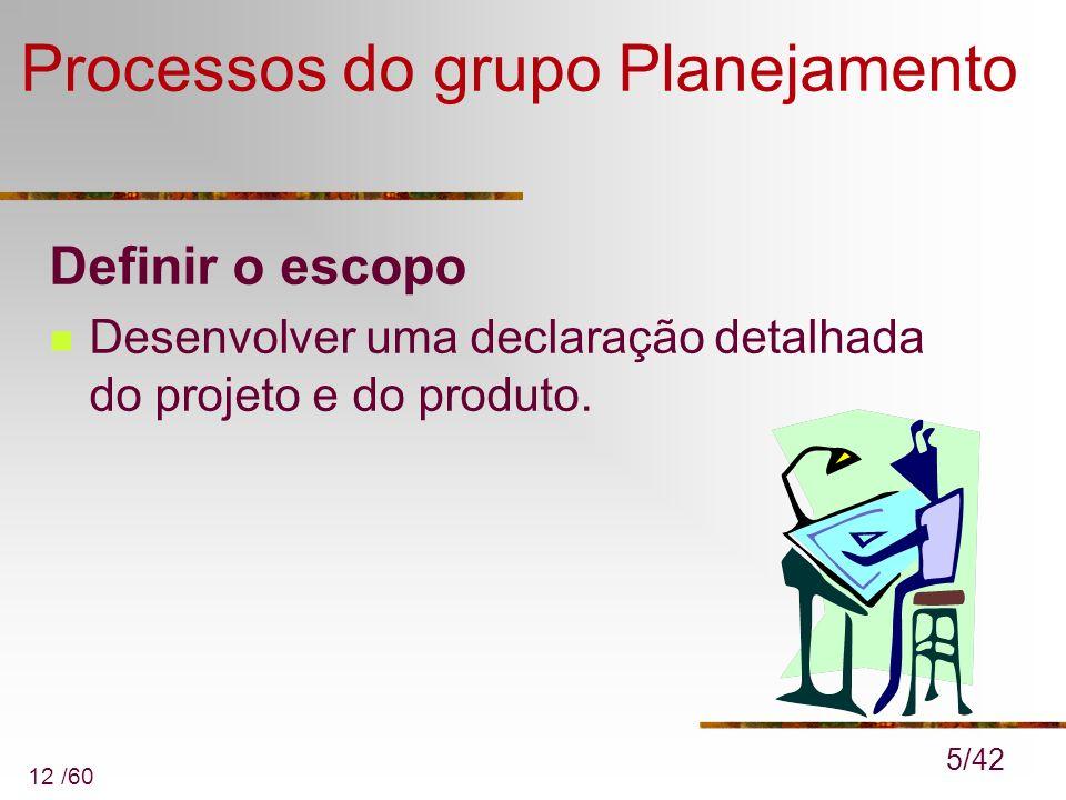 12 /60 Processos do grupo Planejamento Definir o escopo Desenvolver uma declaração detalhada do projeto e do produto. 5/42