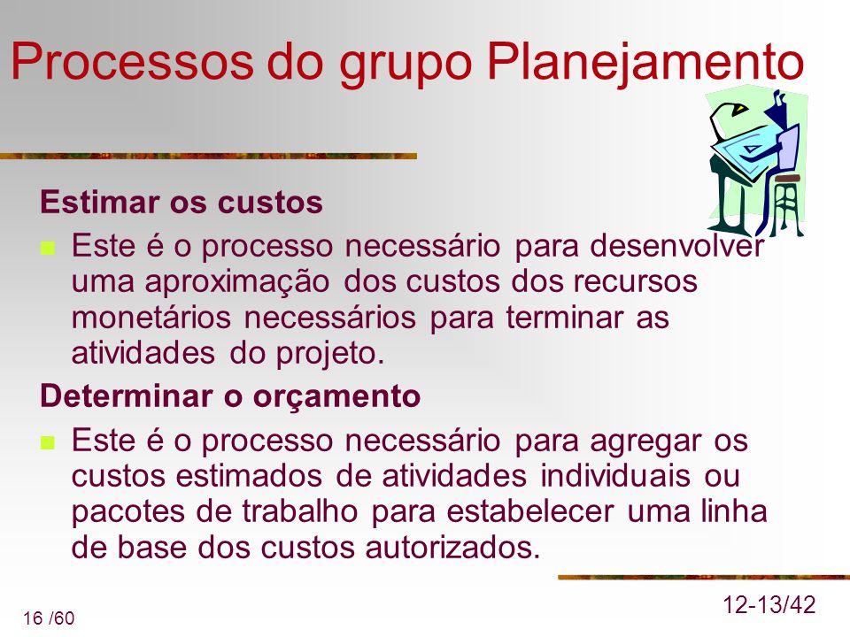 16 /60 Processos do grupo Planejamento Estimar os custos Este é o processo necessário para desenvolver uma aproximação dos custos dos recursos monetár