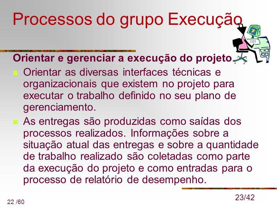 22 /60 Processos do grupo Execução Orientar e gerenciar a execução do projeto Orientar as diversas interfaces técnicas e organizacionais que existem n