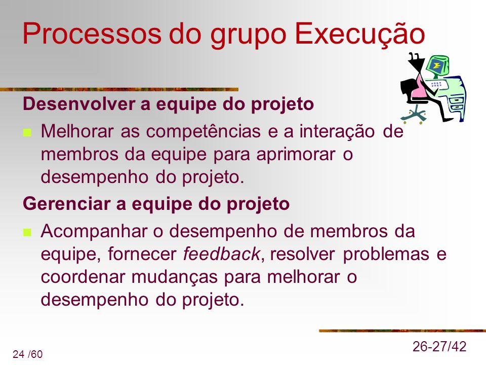 24 /60 Processos do grupo Execução Desenvolver a equipe do projeto Melhorar as competências e a interação de membros da equipe para aprimorar o desemp