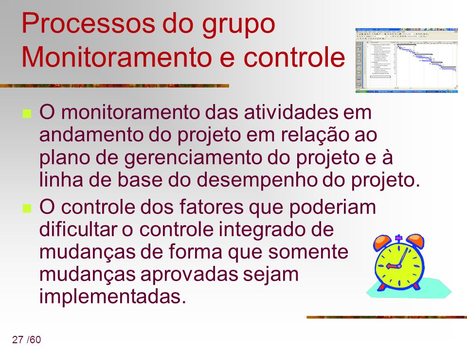 27 /60 Processos do grupo Monitoramento e controle O monitoramento das atividades em andamento do projeto em relação ao plano de gerenciamento do proj