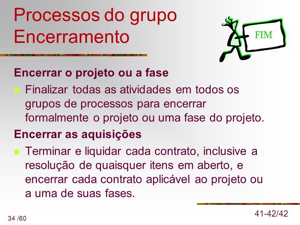 34 /60 Processos do grupo Encerramento Encerrar o projeto ou a fase Finalizar todas as atividades em todos os grupos de processos para encerrar formal