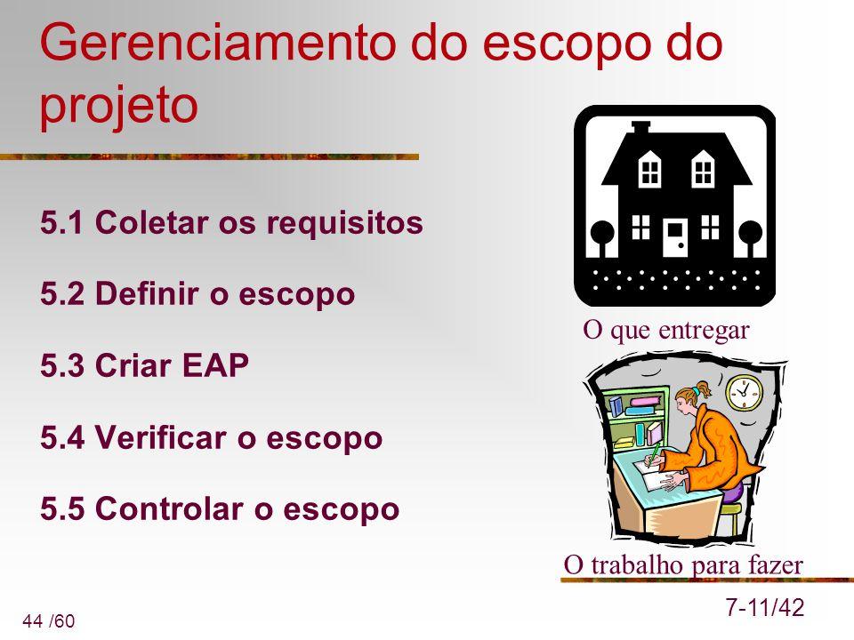 44 /60 Gerenciamento do escopo do projeto 5.1 Coletar os requisitos 5.2 Definir o escopo 5.3 Criar EAP 5.4 Verificar o escopo 5.5 Controlar o escopo 7